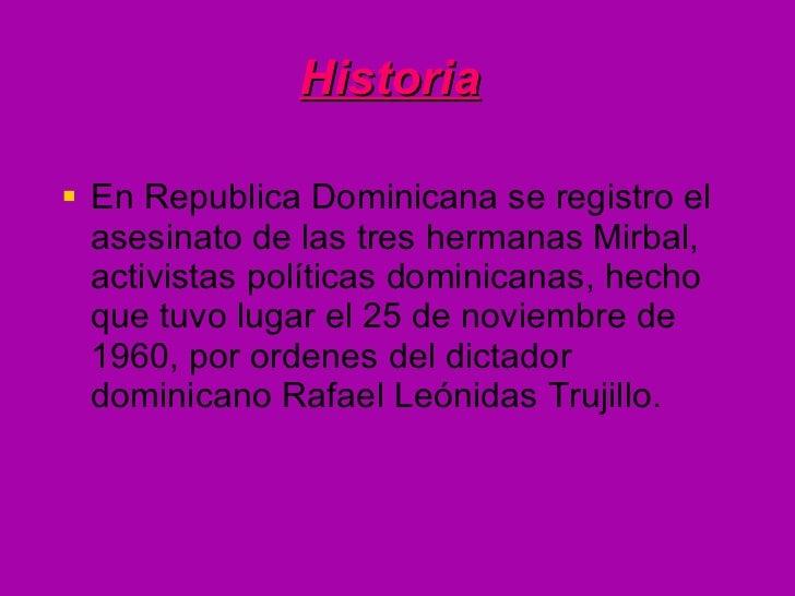 Historia   <ul><li>En Republica Dominicana se registro el asesinato de las tres hermanas Mirbal, activistas políticas domi...