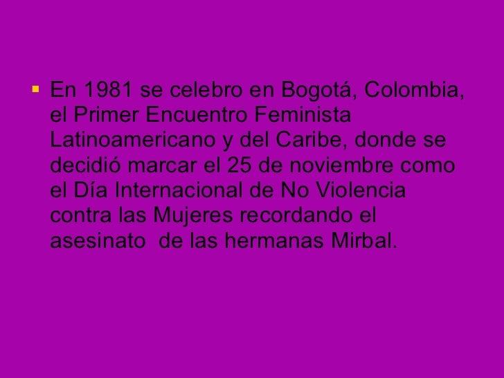 <ul><li>En 1981 se celebro en Bogotá, Colombia, el Primer Encuentro Feminista Latinoamericano y del Caribe, donde se decid...