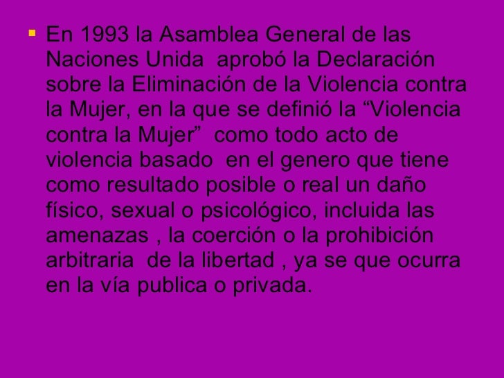 <ul><li>En 1993 la Asamblea General de las Naciones Unida  aprobó la Declaración sobre la Eliminación de la Violencia cont...