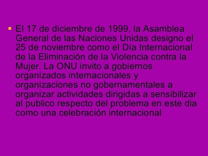 <ul><li>El 17 de diciembre de 1999, la Asamblea General de las Naciones Unidas designo el 25 de noviembre como el Día Inte...