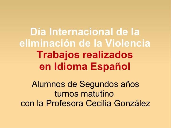 Día Internacional de laeliminación de la Violencia    Trabajos realizados     en Idioma Español  Alumnos de Segundos años ...