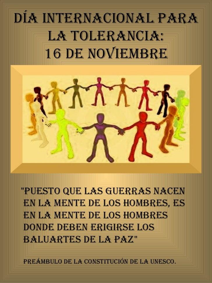 """Día Internacional para la Tolerancia: 16 de noviembre <ul><li>""""Puesto que las guerras nacen en la mente de los hombre..."""