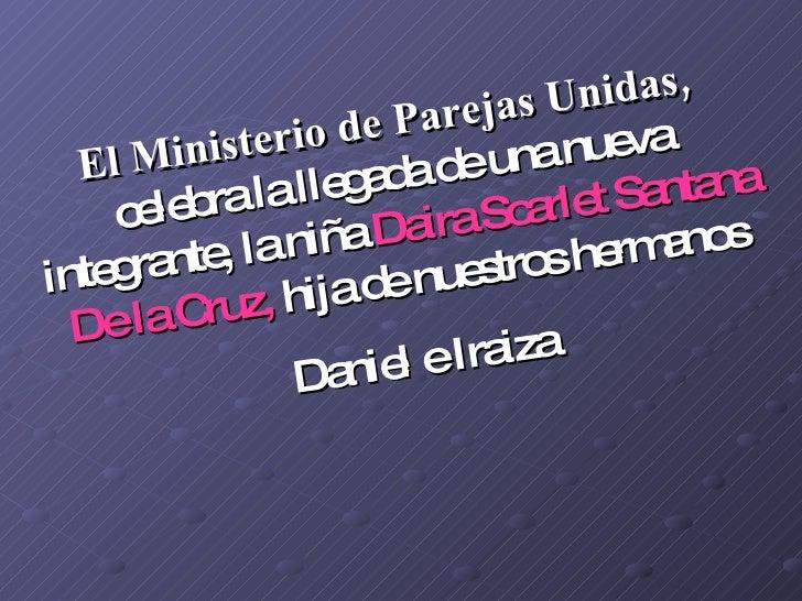 El Ministerio de Parejas Unidas,  celebra la llegada de una nueva integrante, la niña  Daira Scarlet Santana De la Cruz,  ...