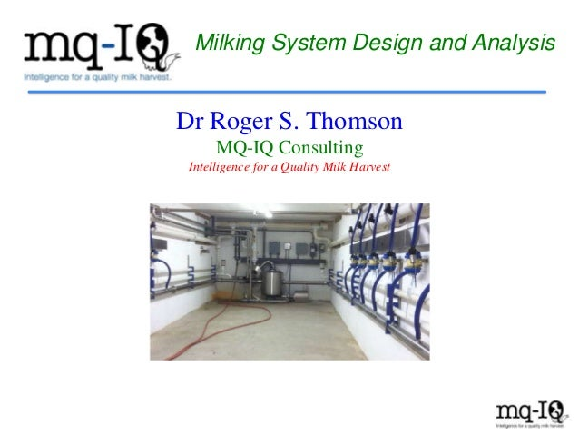 Milking System Design and Analysis Dr Roger S. Thomson MQ-IQ Consulting Intelligence for a Quality Milk Harvest