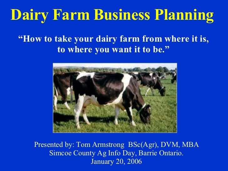 Dairy Farm Business Planning   Presented by: Tom Armstrong  BSc(Agr), DVM, MBA Simcoe County Ag Info Day, Barrie Ontario. ...