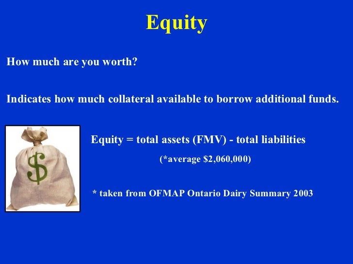 Equity How much are you worth? Indicates how much collateral available to borrow additional funds. Equity = total assets (...