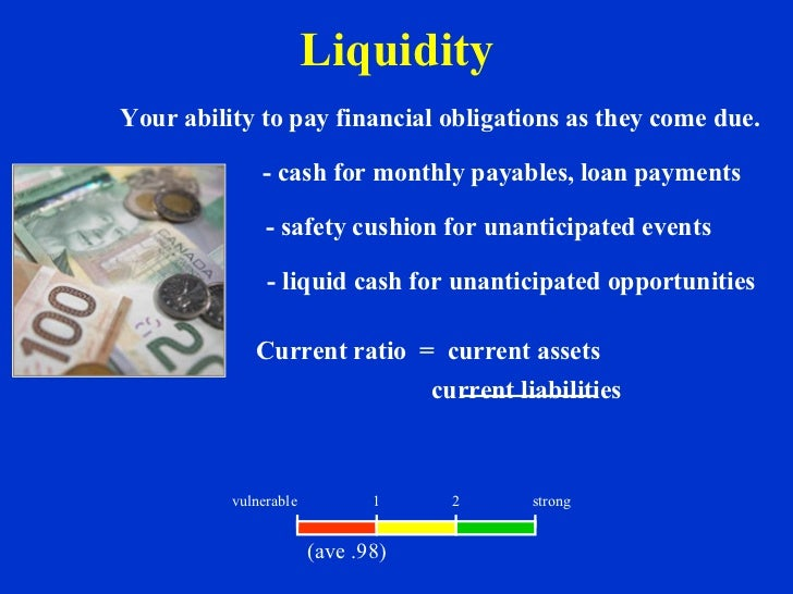 Liquidity Your ability to pay financial obligations as they come due. - cash for monthly payables, loan payments - safety ...