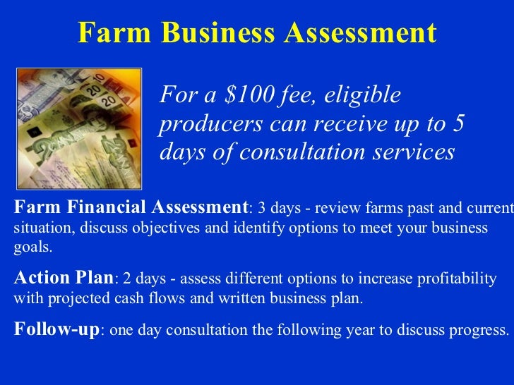 Farm Business Assessment For a $100 fee, eligible producers can receive up to 5 days of consultation services Farm Financi...