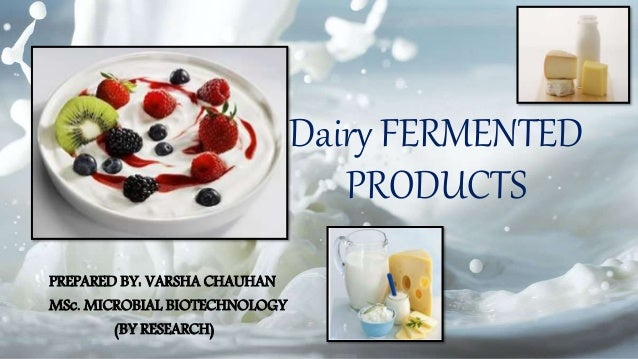 Dairy FERMENTED PRODUCTS PREPARED BY: VARSHA CHAUHAN MSc. MICROBIAL BIOTECHNOLOGY (BY RESEARCH)