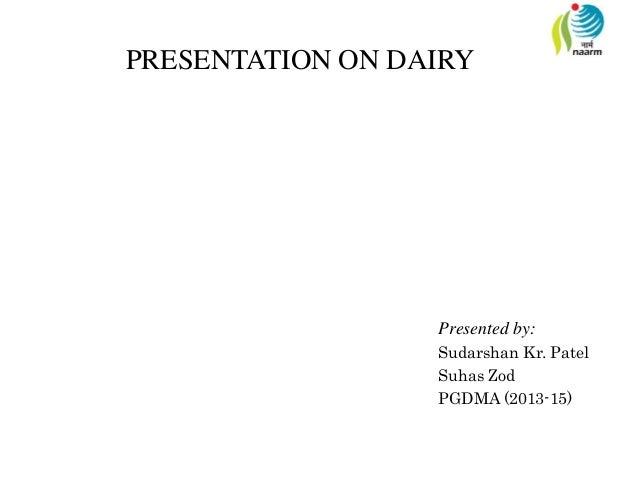 PRESENTATION ON DAIRY Presented by: Sudarshan Kr. Patel Suhas Zod PGDMA (2013-15)