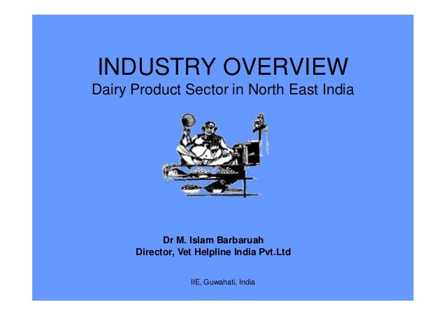 INDUSTRY OVERVIEW Dairy Product Sector in North East India Dr M. Islam Barbaruah Director, Vet Helpline India Pvt.Ltd IIE,...