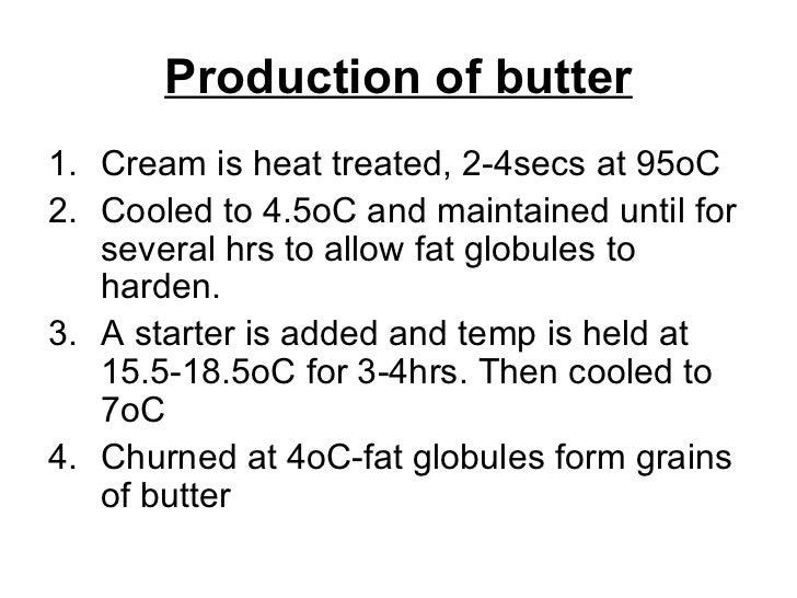 Production of butter <ul><li>Cream is heat treated, 2-4secs at 95oC </li></ul><ul><li>Cooled to 4.5oC and maintained until...
