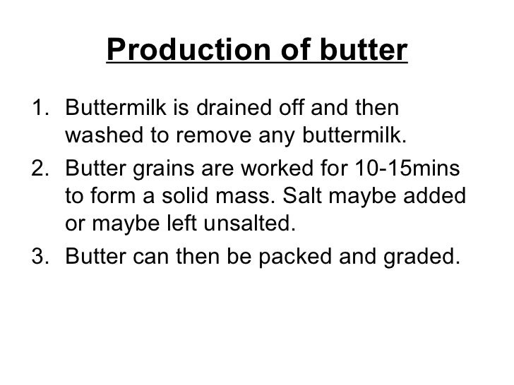 Production of butter <ul><li>Buttermilk is drained off and then washed to remove any buttermilk. </li></ul><ul><li>Butter ...