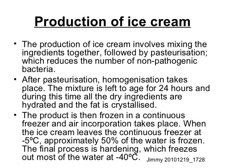 Production of ice cream <ul><li>The production of ice cream involves mixing the ingredients together, followed by pasteuri...