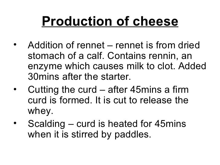 Production of cheese <ul><li>Addition of rennet – rennet is from dried stomach of a calf. Contains rennin, an enzyme which...