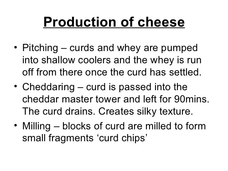 Production of cheese <ul><li>Pitching – curds and whey are pumped into shallow coolers and the whey is run off from there ...
