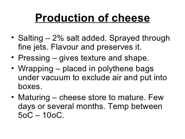 Production of cheese <ul><li>Salting – 2% salt added. Sprayed through fine jets. Flavour and preserves it. </li></ul><ul><...