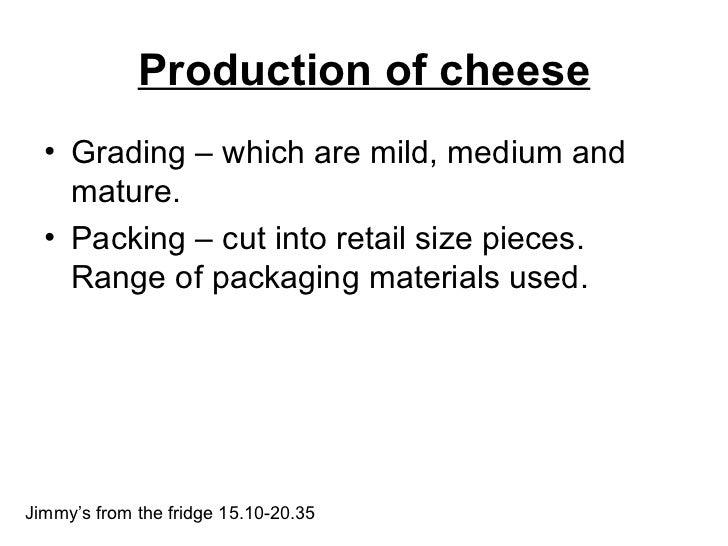 Production of cheese <ul><li>Grading – which are mild, medium and mature.  </li></ul><ul><li>Packing – cut into retail siz...