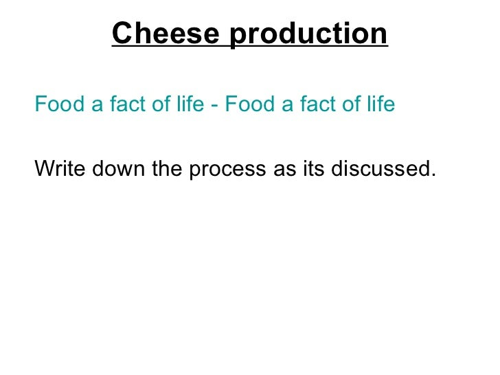 Cheese production <ul><li>Food a fact of life - Food a fact of life </li></ul><ul><li>Write down the process as its discus...