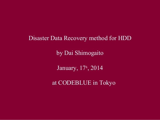 Disaster Data Recovery method for HDD  by Dai Shimogaito  January, 17th, 2014   at CODEBLUE in Tokyo