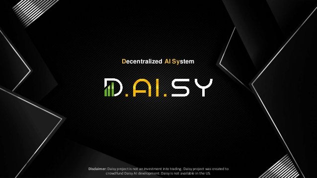 SLIDE 1 Decentralized AI System Disclaimer: Daisy project is not an investment into trading. Daisy project was created to ...