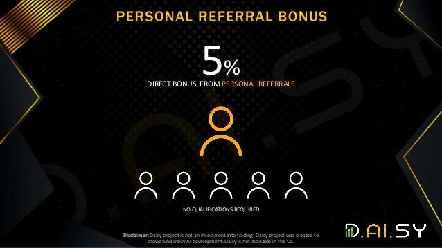 2 0 NO QUALIFICATIONS REQUIRED 5% DIRECT BONUS FROM PERSONAL REFERRALS Disclaimer: Daisy project is not an investment into...