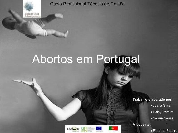 Abortos em Portugal Curso Profissional Técnico de Gestão Trabalho elaborado por: ● Joana Silva ● Daisy Pereira ● Soraia So...
