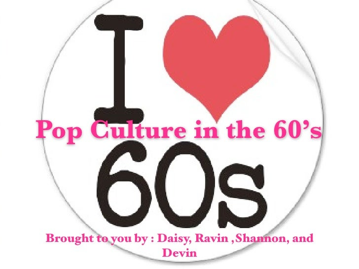Pop Culture in the 60's   Brought to you by : Daisy, Ravin ,Shannon, and                     Devin