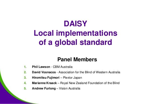 DAISY Local implementations of a global standard Panel Members 1. Phil Lawson - CBM Australia 2. David Vosnacos - Associat...