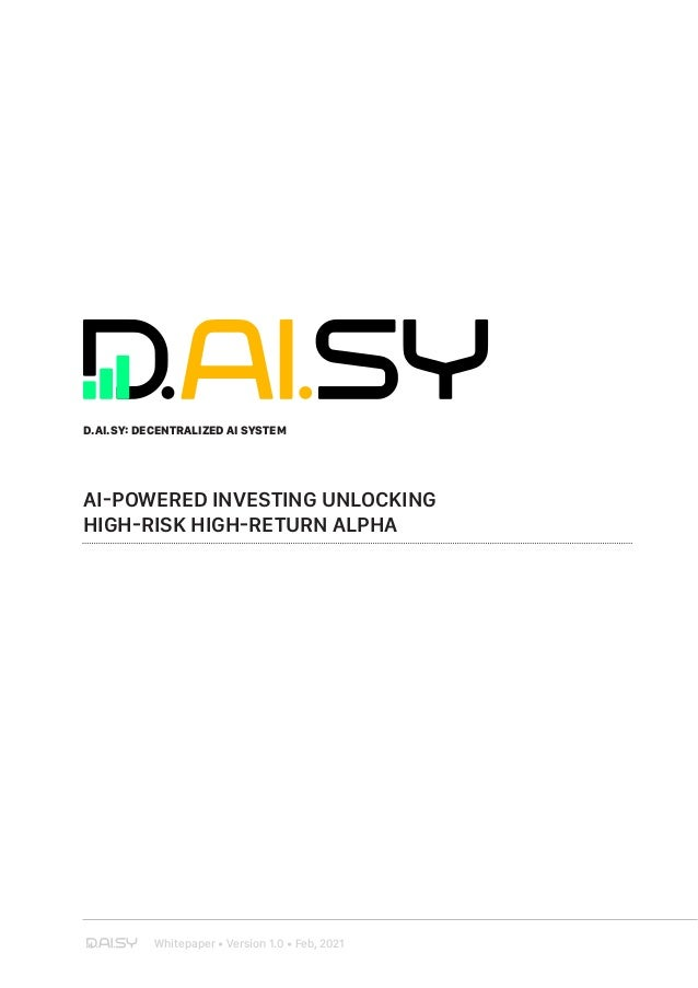 Whitepaper • Version 1.0 • Feb, 2021 D.AI.SY: DECENTRALIZED AI SYSTEM AI-POWERED INVESTING UNLOCKING HIGH-RISK HIGH-RETURN...