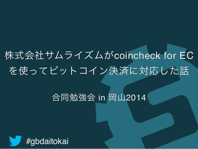 株式会社サムライズムがcoincheck for EC  を使ってビットコイン決済に対応した話  合同勉強会 in 岡山2014  #gbdaitokai