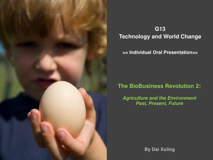 G13 Technology and World Change== Individual Oral Presentation==<br />The BioBusiness Revolution 2:<br />Agriculture and t...