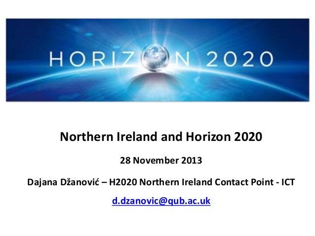 Northern Ireland and Horizon 2020 28 November 2013 Dajana Džanović – H2020 Northern Ireland Contact Point - ICT d.dzanovic...