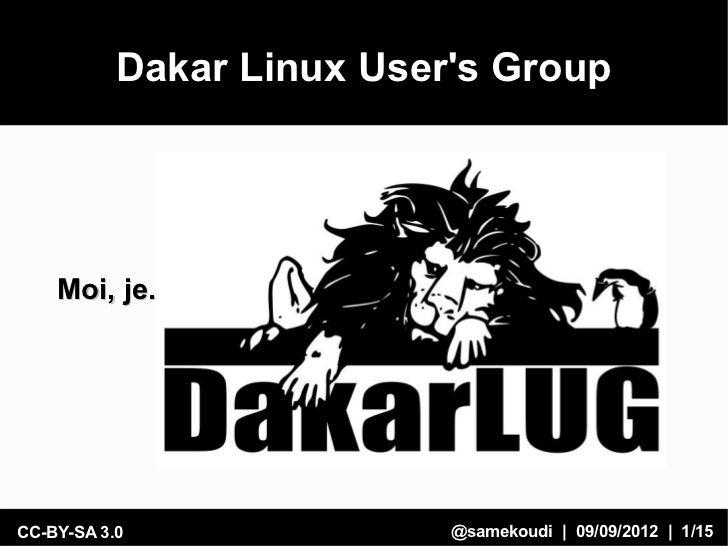 Dakar Linux Users Group    Moi, je.CC-BY-SA 3.0               @samekoudi | 09/09/2012 | 1/15