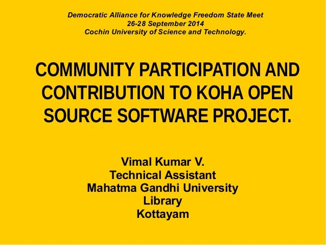 COMMUNITY PARTICIPATION AND CONTRIBUTION TO KOHA OPEN SOURCE SOFTWARE PROJECT. Vimal Kumar V. Technical Assistant Mahatma ...