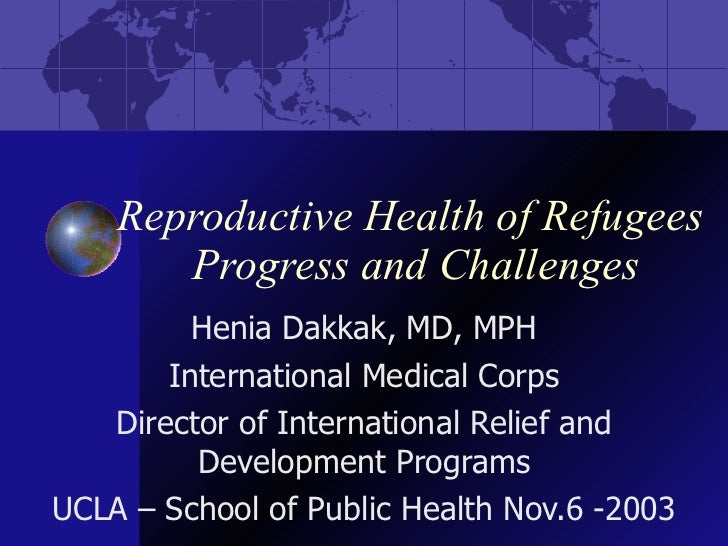 Reproductive Health of Refugees  Progress and Challenges Henia Dakkak, MD, MPH International Medical Corps Director of Int...