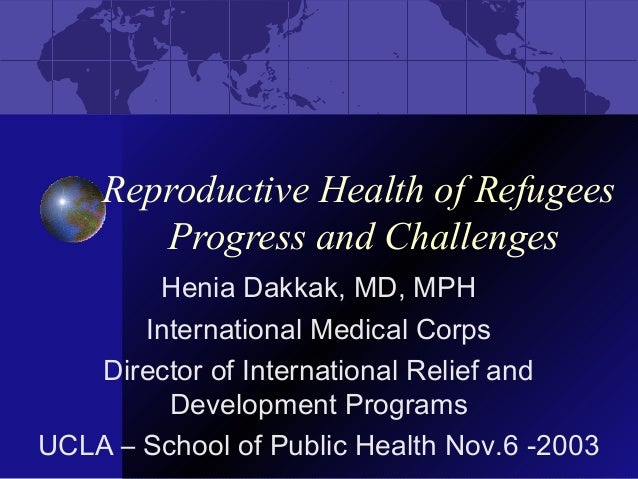 Reproductive Health of Refugees Progress and Challenges Henia Dakkak, MD, MPH International Medical Corps Director of Inte...
