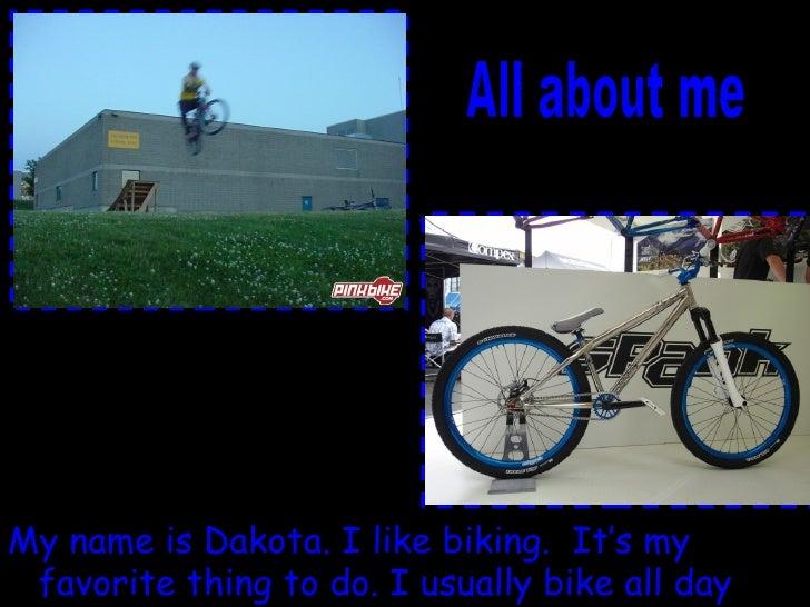 <ul><li>My name is Dakota. I like biking.  It's my favorite thing to do. I usually bike all day long. </li></ul>All about me