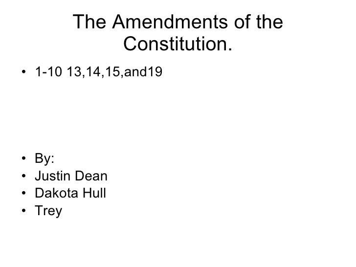 The Amendments of the Constitution. <ul><li>1-10 13,14,15,and19 </li></ul><ul><li>By: </li></ul><ul><li>Justin Dean </li><...
