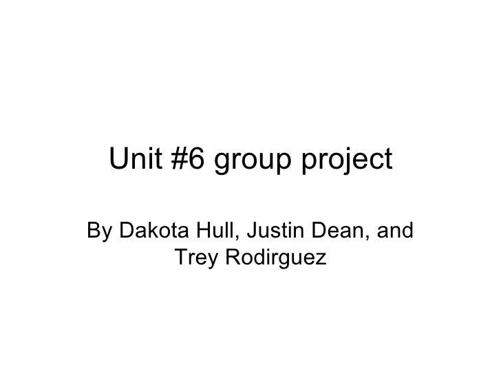 Unit #6 group project By Dakota Hull, Justin Dean, and Trey Rodirguez