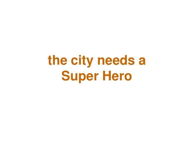 the city needs a Super Hero