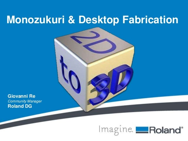 Monozukuri & Desktop Fabrication  Giovanni Re  Community Manager  Roland DG