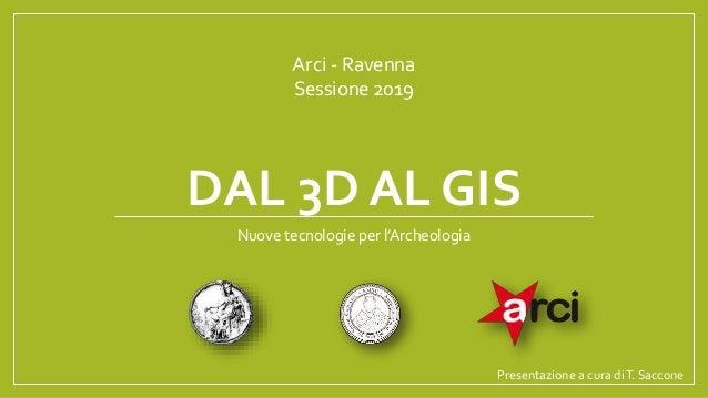 DAL 3D AL GIS Arci - Ravenna Sessione 2019 Presentazione a cura diT. Saccone Nuove tecnologie per l'Archeologia