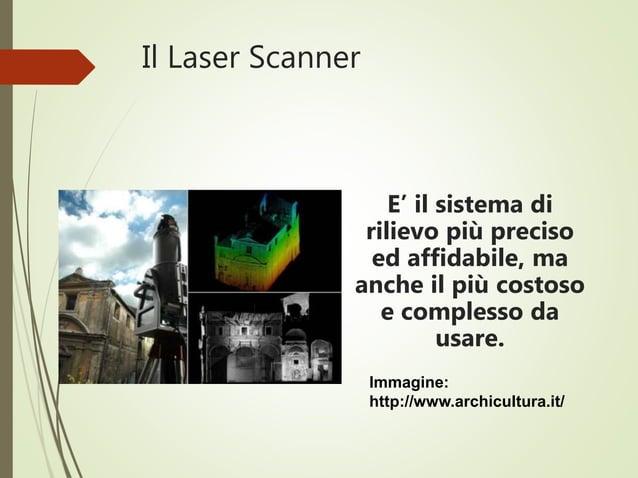 Il Laser Scanner E' il sistema di rilievo più preciso ed affidabile, ma anche il più costoso e complesso da usare. Immagin...