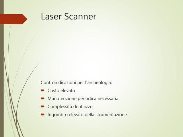 Laser Scanner Controindicazioni per l'archeologia:  Costo elevato  Manutenzione periodica necessaria  Complessità di ut...