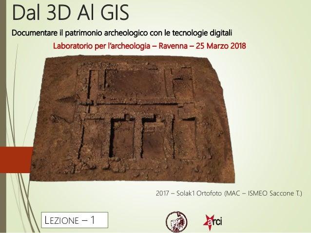 Dal 3D Al GIS Laboratorio per l'archeologia – Ravenna – 25 Marzo 2018 2017 – Solak1 Ortofoto (MAC – ISMEO Saccone T.) LEZI...