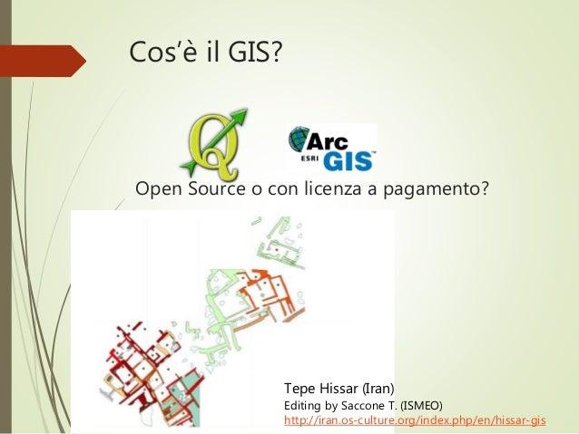 Cos'è il GIS? Open Source o con licenza a pagamento? Tepe Hissar (Iran) Editing by Saccone T. (ISMEO) http://iran.os-cultu...