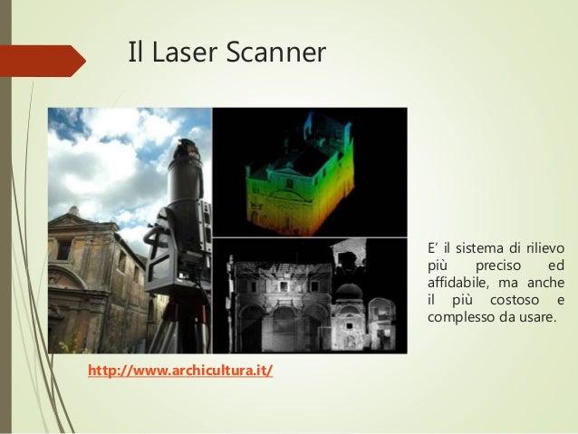 Il Laser Scanner E' il sistema di rilievo più preciso ed affidabile, ma anche il più costoso e complesso da usare. http://...