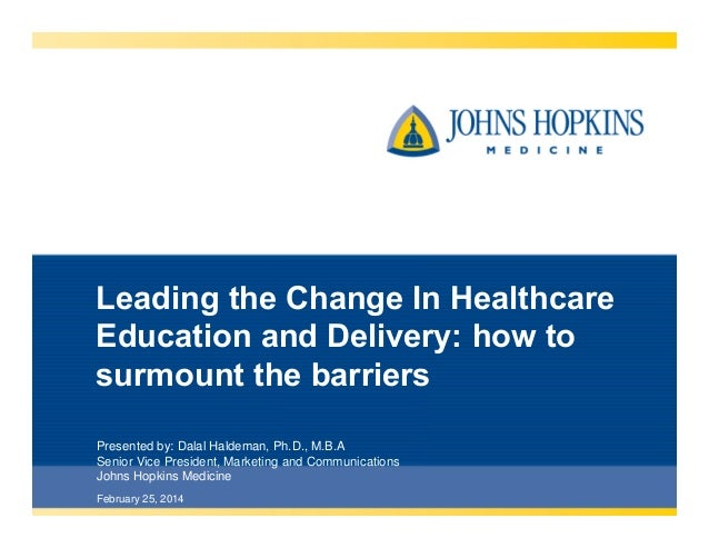Leading the Change In Healthcare Education and Delivery: how to surmount the barriers Presented by: Dalal Haldeman, Ph.D.,...