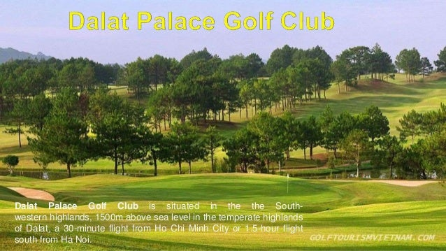 Dalat Palace Golf Club is situated in the the South- western highlands, 1500m above sea level in the temperate highlands o...
